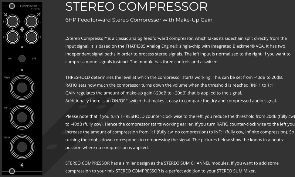 "STEREO COMPRESSOR6HP Feedforward Stereo Compressor with Make-Up Gain  ""Stereo Compressor"" is a classic analog feedforward compressor, which takes its sidechain split directly from the input signal. It is based on the THAT4305 Analog Engine® single-chip with integrated Blackmer® VCA. It has two independent signal paths in order to process stereo signals. The left input is normalized to the right, if you want to compress mono signals instead. The module has three controls and a switch: THRESHOLD determines the level at which the compressor starts working. This can be set from -40dB to 20dB.RATIO sets how much the compressor turns down the volume when the threshold is reached (INF:1 to 1:1).GAIN regulates the amount of make-up gain (-20dB to +20dB) that is applied to the signal. Additionally there is an ON/OFF switch that makes it easy to compare the dry and compressed audio signal.  Please note that if you turn THRESHOLD counter-clock wise to the left, you reduce the threshold from 20dB (fully cw) to -40dB (fully ccw). Hence the compressor starts working earlier. If you turn RATIO counter-clock wise to the left you increase the amount of compression from 1:1 (fully cw, no compression) to INF:1 (fully ccw, infinite compression). So turning the knobs down corresponds to compressing the signal. The pictures below show the knobs in a neutral position where no compression is applied.  STEREO COMPRESSOR has a similar design as the STEREO SUM CHANNEL modules. If you want to add some compression to your mix STEREO COMPRESSOR is a perfect addition to your STEREO SUM Mixer."